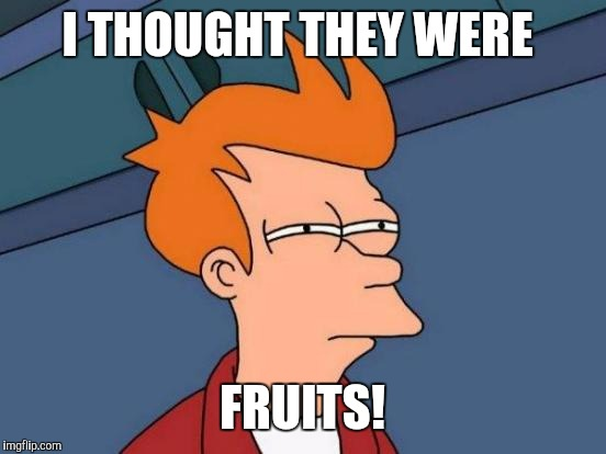 Futurama Fry Meme | I THOUGHT THEY WERE FRUITS! | image tagged in memes,futurama fry | made w/ Imgflip meme maker