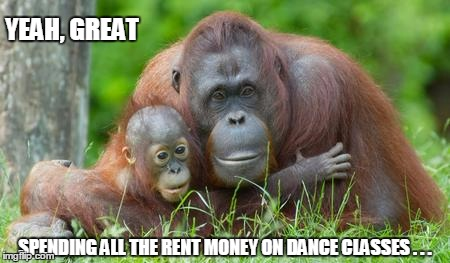 YEAH, GREAT SPENDING ALL THE RENT MONEY ON DANCE CLASSES . . . | made w/ Imgflip meme maker
