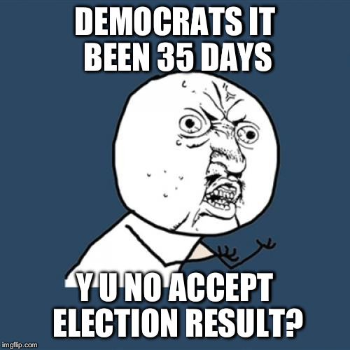 Y U No Meme | DEMOCRATS IT BEEN 35 DAYS Y U NO ACCEPT ELECTION RESULT? | image tagged in memes,y u no | made w/ Imgflip meme maker