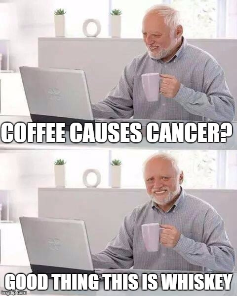 Hide the Pain Harold Meme | COFFEE CAUSES CANCER? GOOD THING THIS IS WHISKEY | image tagged in memes,hide the pain harold | made w/ Imgflip meme maker