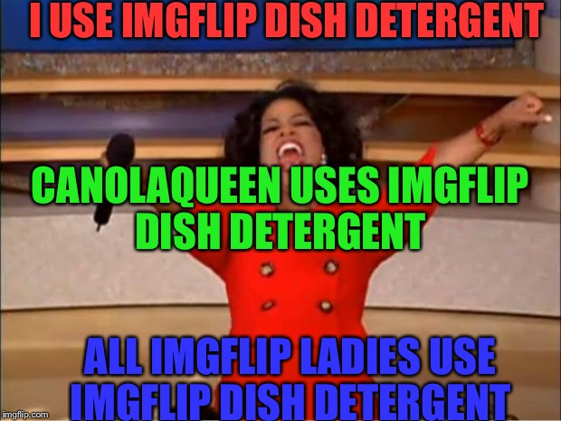 Oprah You Get A Meme | I USE IMGFLIP DISH DETERGENT ALL IMGFLIP LADIES USE IMGFLIP DISH DETERGENT CANOLAQUEEN USES IMGFLIP DISH DETERGENT | image tagged in memes,oprah you get a | made w/ Imgflip meme maker