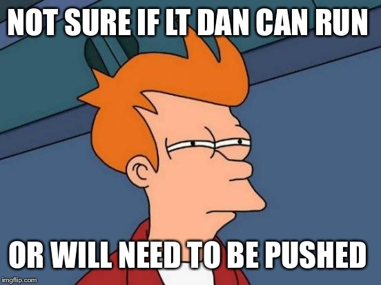 Futurama Fry Meme | NOT SURE IF LT DAN CAN RUN OR WILL NEED TO BE PUSHED | image tagged in memes,futurama fry | made w/ Imgflip meme maker