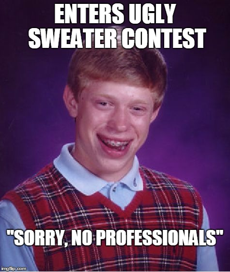 "Bad Luck Brian Meme | ENTERS UGLY SWEATER CONTEST ""SORRY, NO PROFESSIONALS"" 