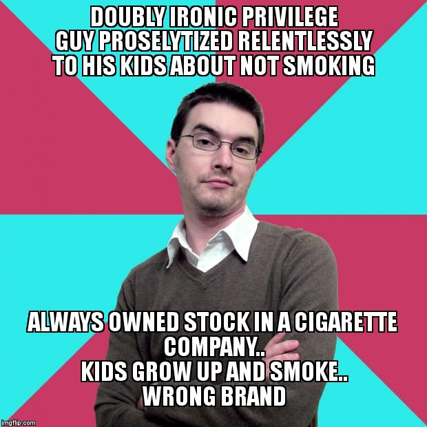 Privilege denying dude | DOUBLY IRONIC PRIVILEGE GUY PROSELYTIZED RELENTLESSLY TO HIS KIDS ABOUT NOT SMOKING ALWAYS OWNED STOCK IN A CIGARETTE COMPANY..              | image tagged in privilege denying dude | made w/ Imgflip meme maker