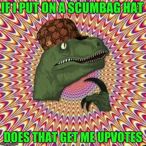 does it | IF I PUT ON A SCUMBAG HAT DOES THAT GET ME UPVOTES | image tagged in psychedelic philosoraptor,scumbag | made w/ Imgflip meme maker