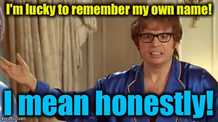 Austin Powers 1 | I'm lucky to remember my own name! I mean honestly! | image tagged in austin powers 1 | made w/ Imgflip meme maker