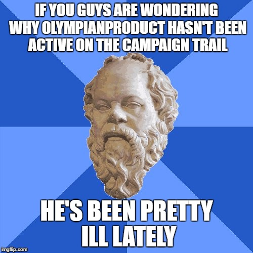 I'm Still Keeping An Eye Out For Everybody, Hopefully I'll Get Better Soon | IF YOU GUYS ARE WONDERING WHY OLYMPIANPRODUCT HASN'T BEEN ACTIVE ON THE CAMPAIGN TRAIL HE'S BEEN PRETTY ILL LATELY | image tagged in olympianproduct,sick,imgflip | made w/ Imgflip meme maker