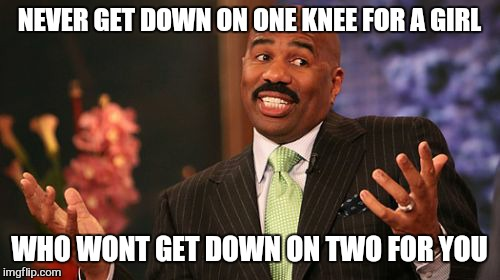 Steve Harvey Meme | NEVER GET DOWN ON ONE KNEE FOR A GIRL WHO WONT GET DOWN ON TWO FOR YOU | image tagged in memes,steve harvey,marrage,funny | made w/ Imgflip meme maker