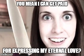 YOU MEAN I CAN GET PAID FOR EXPRESSING MY ETERNAL LOVE? | made w/ Imgflip meme maker