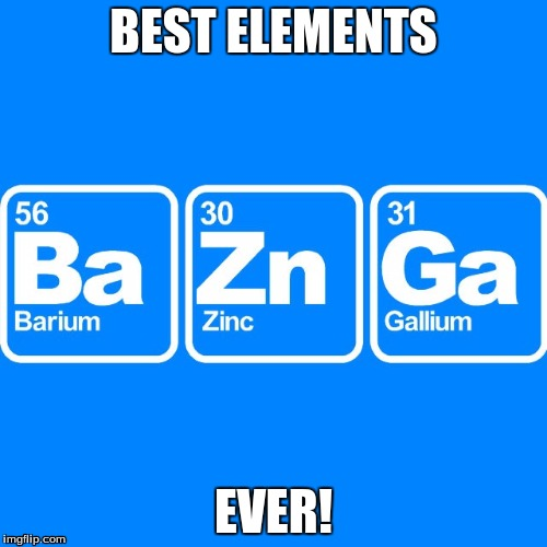 BaZnGa | BEST ELEMENTS EVER! | image tagged in best elements ever,somewhat punny,i want views | made w/ Imgflip meme maker
