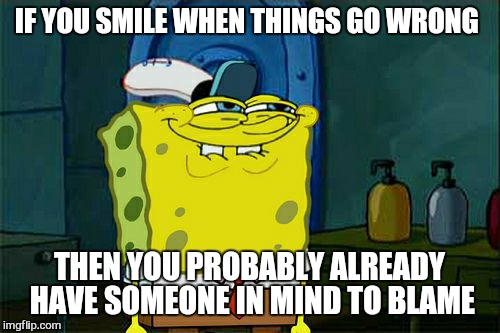 Dont You Squidward Meme | IF YOU SMILE WHEN THINGS GO WRONG THEN YOU PROBABLY ALREADY  HAVE SOMEONE IN MIND TO BLAME | image tagged in memes,dont you squidward,work,first day | made w/ Imgflip meme maker