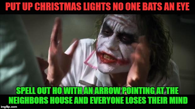 And everybody loses their minds Meme | PUT UP CHRISTMAS LIGHTS NO ONE BATS AN EYE SPELL OUT HO WITH AN ARROW POINTING AT THE NEIGHBORS HOUSE AND EVERYONE LOSES THEIR MIND | image tagged in memes,and everybody loses their minds | made w/ Imgflip meme maker