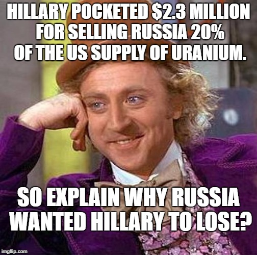 Creepy Condescending Wonka Meme | HILLARY POCKETED $2.3 MILLION FOR SELLING RUSSIA 20% OF THE US SUPPLY OF URANIUM. SO EXPLAIN WHY RUSSIA WANTED HILLARY TO LOSE? | image tagged in memes,creepy condescending wonka | made w/ Imgflip meme maker