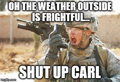 Military radio | OH THE WEATHER OUTSIDE IS FRIGHTFUL... SHUT UP CARL | image tagged in military radio | made w/ Imgflip meme maker