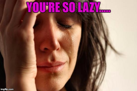 First World Problems Meme | YOU'RE SO LAZY..... | image tagged in memes,first world problems | made w/ Imgflip meme maker