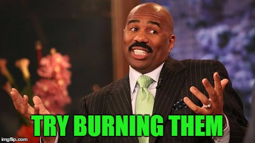 Steve Harvey Meme | TRY BURNING THEM | image tagged in memes,steve harvey | made w/ Imgflip meme maker