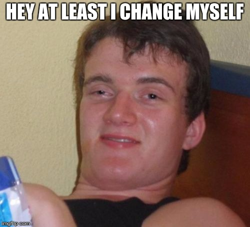 10 Guy Meme | HEY AT LEAST I CHANGE MYSELF | image tagged in memes,10 guy | made w/ Imgflip meme maker