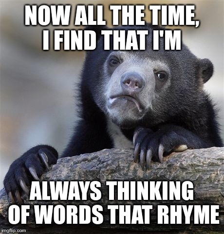 Confession Bear Meme | NOW ALL THE TIME, I FIND THAT I'M ALWAYS THINKING OF WORDS THAT RHYME | image tagged in memes,confession bear | made w/ Imgflip meme maker