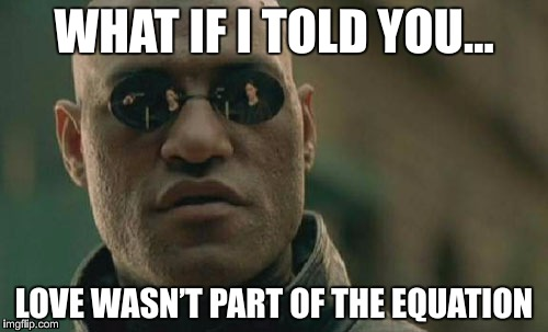 What if I told you… love wasn't part of the equation | WHAT IF I TOLD YOU… LOVE WASN'T PART OF THE EQUATION | image tagged in memes,matrix,morpheus,love,equation | made w/ Imgflip meme maker