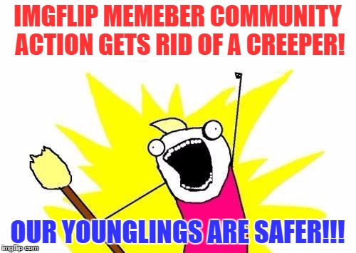 X All The Y Meme | IMGFLIP MEMEBER COMMUNITY ACTION GETS RID OF A CREEPER! OUR YOUNGLINGS ARE SAFER!!! | image tagged in memes,x all the y | made w/ Imgflip meme maker