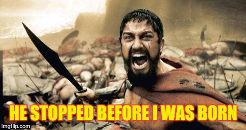 Sparta Leonidas Meme | HE STOPPED BEFORE I WAS BORN | image tagged in memes,sparta leonidas | made w/ Imgflip meme maker