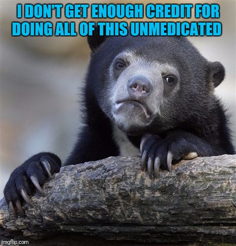 Confession Bear Meme | I DON'T GET ENOUGH CREDIT FOR DOING ALL OF THIS UNMEDICATED | image tagged in memes,confession bear | made w/ Imgflip meme maker