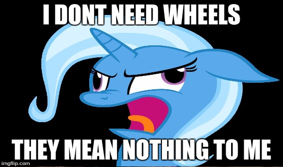 no wheels | I DONT NEED WHEELS THEY MEAN NOTHING TO ME | image tagged in memes,funny,trixie,mlp | made w/ Imgflip meme maker