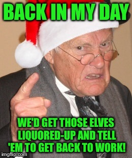 Back in my day Scrooge | BACK IN MY DAY WE'D GET THOSE ELVES LIQUORED-UP AND TELL 'EM TO GET BACK TO WORK! | image tagged in back in my day scrooge | made w/ Imgflip meme maker