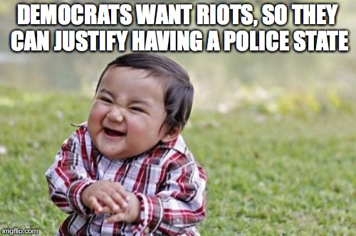 Evil Toddler Meme | DEMOCRATS WANT RIOTS, SO THEY CAN JUSTIFY HAVING A POLICE STATE | image tagged in memes,evil toddler | made w/ Imgflip meme maker