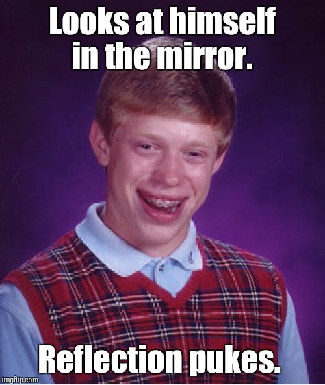 Bad Luck Brian Meme | Looks at himself in the mirror. Reflection pukes. | image tagged in memes,bad luck brian | made w/ Imgflip meme maker