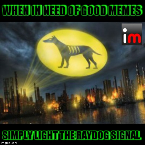 To a true friend and great memer! | WHEN IN NEED OF GOOD MEMES SIMPLY LIGHT THE RAYDOG SIGNAL WHEN IN NEED OF GOOD MEMES SIMPLY LIGHT THE RAYDOG SIGNAL | image tagged in raydog,smoke signals | made w/ Imgflip meme maker