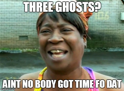 Aint no body got time for that | THREE GHOSTS? AINT NO BODY GOT TIME FO DAT | image tagged in aint no body got time for that | made w/ Imgflip meme maker