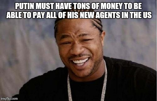 62+ million agents and counting, what a payroll! | PUTIN MUST HAVE TONS OF MONEY TO BE ABLE TO PAY ALL OF HIS NEW AGENTS IN THE US | image tagged in memes,yo dawg heard you | made w/ Imgflip meme maker