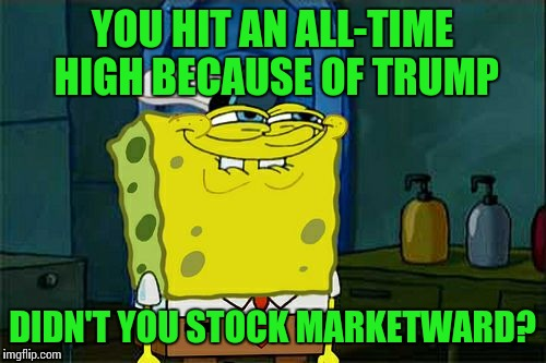Dont You Squidward Meme | YOU HIT AN ALL-TIME HIGH BECAUSE OF TRUMP DIDN'T YOU STOCK MARKETWARD? | image tagged in memes,dont you squidward | made w/ Imgflip meme maker