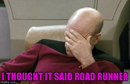 Captain Picard Facepalm Meme | I THOUGHT IT SAID ROAD RUNNER | image tagged in memes,captain picard facepalm | made w/ Imgflip meme maker