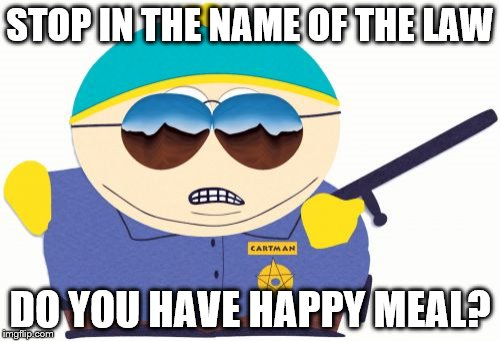 Officer Cartman | STOP IN THE NAME OF THE LAW DO YOU HAVE HAPPY MEAL? | image tagged in memes,officer cartman | made w/ Imgflip meme maker
