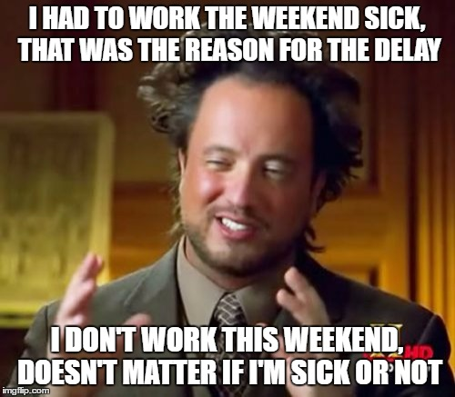 Ancient Aliens Meme | I HAD TO WORK THE WEEKEND SICK, THAT WAS THE REASON FOR THE DELAY I DON'T WORK THIS WEEKEND, DOESN'T MATTER IF I'M SICK OR NOT | image tagged in memes,ancient aliens | made w/ Imgflip meme maker