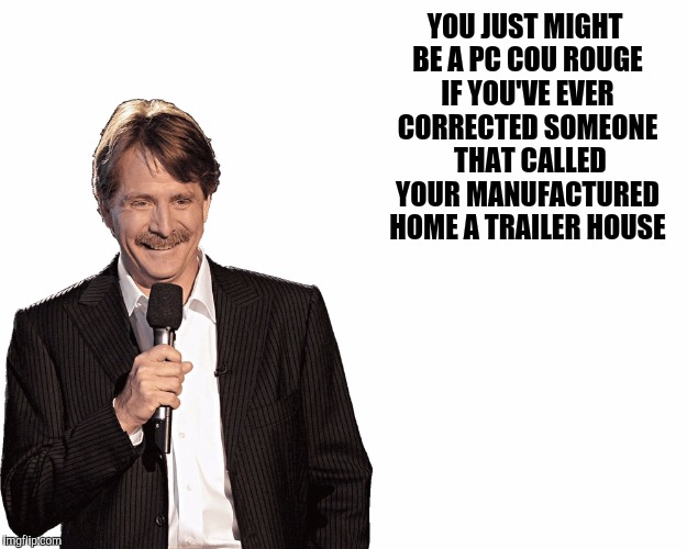 YOU JUST MIGHT BE A PC COU ROUGE IF YOU'VE EVER CORRECTED SOMEONE  THAT CALLED YOUR MANUFACTURED HOME A TRAILER HOUSE | made w/ Imgflip meme maker
