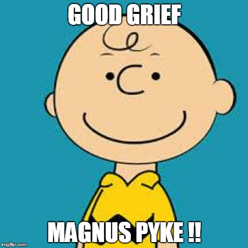 GOOD GRIEF MAGNUS PYKE !! | made w/ Imgflip meme maker