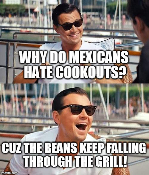 Leonardo Dicaprio Wolf Of Wall Street | WHY DO MEXICANS HATE COOKOUTS? CUZ THE BEANS KEEP FALLING THROUGH THE GRILL! | image tagged in memes,leonardo dicaprio wolf of wall street,grilling,mexican food | made w/ Imgflip meme maker