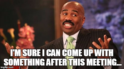 Steve Harvey Meme | I'M SURE I CAN COME UP WITH SOMETHING AFTER THIS MEETING... | image tagged in memes,steve harvey | made w/ Imgflip meme maker