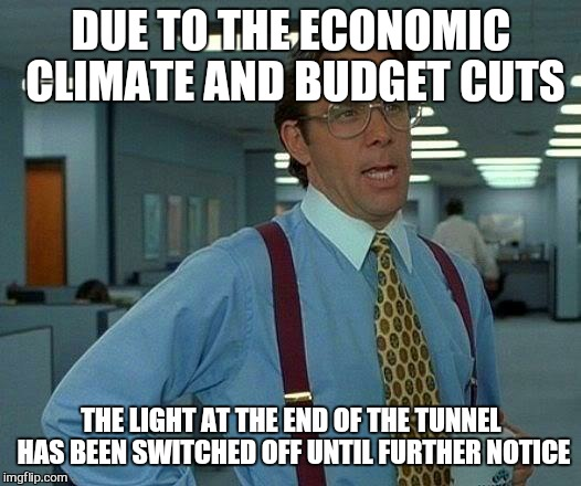 That Would Be Great Meme | DUE TO THE ECONOMIC CLIMATE AND BUDGET CUTS THE LIGHT AT THE END OF THE TUNNEL HAS BEEN SWITCHED OFF UNTIL FURTHER NOTICE | image tagged in memes,that would be great | made w/ Imgflip meme maker