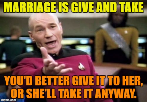 Marriage is give and take | MARRIAGE IS GIVE AND TAKE YOU'D BETTER GIVE IT TO HER, OR SHE'LL TAKE IT ANYWAY. | image tagged in memes,picard wtf,funny,marriage,humor,funny memes | made w/ Imgflip meme maker