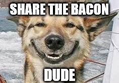 SHARE THE BACON DUDE | made w/ Imgflip meme maker