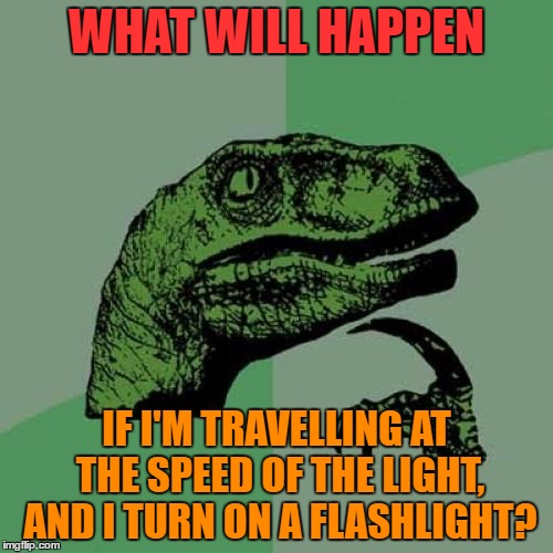 What will happen | WHAT WILL HAPPEN IF I'M TRAVELLING AT THE SPEED OF THE LIGHT, AND I TURN ON A FLASHLIGHT? | image tagged in memes,philosoraptor,funny,light,travelling,speed | made w/ Imgflip meme maker