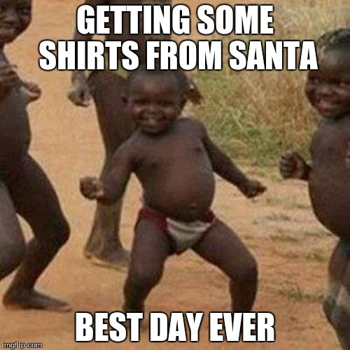 Third World Success Kid Meme | GETTING SOME SHIRTS FROM SANTA BEST DAY EVER | image tagged in memes,third world success kid | made w/ Imgflip meme maker