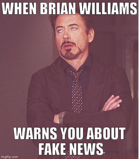 Yeah, no shit Brian | WHEN BRIAN WILLIAMS WARNS YOU ABOUT FAKE NEWS | image tagged in memes,face you make robert downey jr,fake news,biased media,media lies,brian williams | made w/ Imgflip meme maker