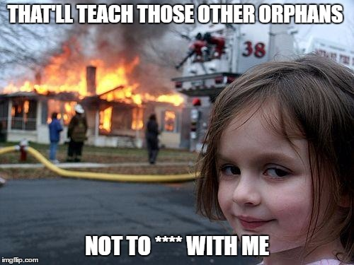 Disaster Girl Meme | THAT'LL TEACH THOSE OTHER ORPHANS NOT TO **** WITH ME | image tagged in memes,disaster girl | made w/ Imgflip meme maker