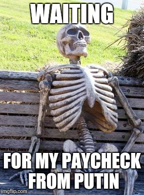 Waiting Skeleton Meme | WAITING FOR MY PAYCHECK FROM PUTIN | image tagged in memes,waiting skeleton | made w/ Imgflip meme maker