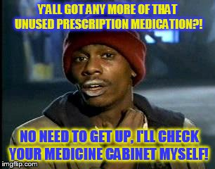 Y'all Got Any More Of That Meme | Y'ALL GOT ANY MORE OF THAT UNUSED PRESCRIPTION MEDICATION?! NO NEED TO GET UP, I'LL CHECK YOUR MEDICINE CABINET MYSELF! | image tagged in memes,yall got any more of | made w/ Imgflip meme maker